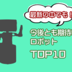 要チェック!今後とも目を離せない期待の最新ロボットTOP10!